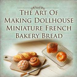 How To Tutorial - The Art of Making Dollhouse Miniature French Bakery Bread